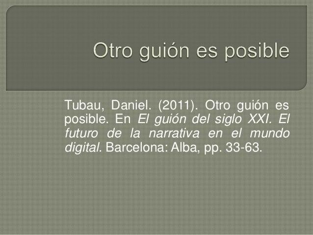 Tubau, Daniel. (2011). Otro guión es posible. En El guión del siglo XXI. El futuro de la narrativa en el mundo digital. Ba...