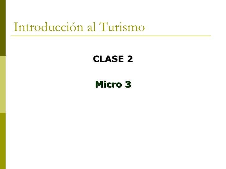 Introducción al Turismo <ul><li>CLASE 2 </li></ul><ul><li>Micro 3 </li></ul>