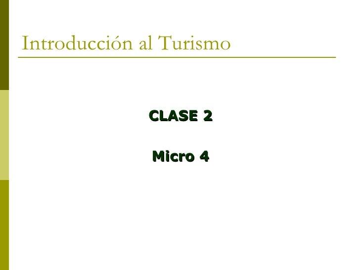 Introducción al Turismo <ul><li>CLASE 2 </li></ul><ul><li>Micro 4 </li></ul>