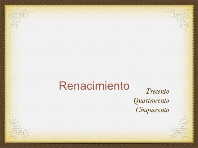 Renacimiento      Trecento               Quattrocento               Cinquecento
