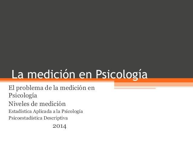La medición en Psicología El problema de la medición en Psicología Niveles de medición Estadística Aplicada a la Psicologí...