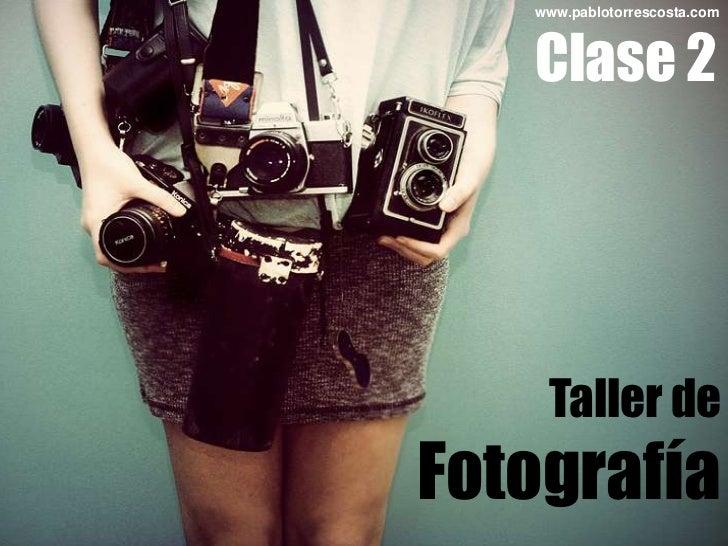 www.pablotorrescosta.com<br />Clase 2<br />Taller de<br />Fotografía<br />