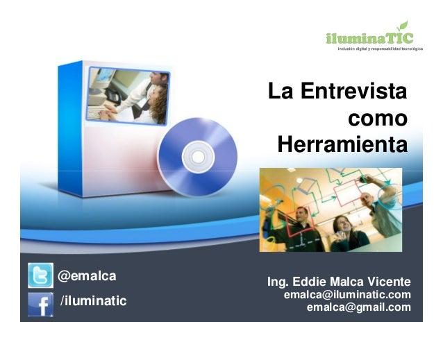 La Entrevista                     como               Herramienta@emalca       Ing. Eddie Malca Vicente                emal...