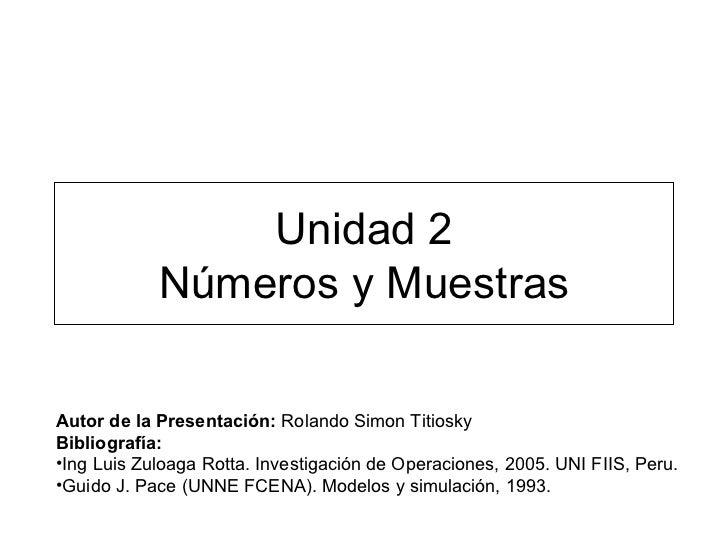 Unidad 2 Números y Muestras <ul><li>Autor de la Presentación:  Rolando Simon Titiosky </li></ul><ul><li>Bibliografía: </li...