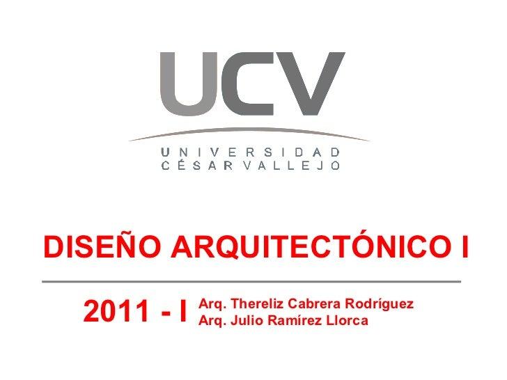 DISEÑO ARQUITECTÓNICO I 2011 - I Arq. Thereliz Cabrera Rodríguez Arq. Julio Ramírez Llorca