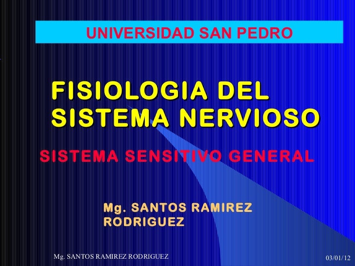 FISIOLOGIA DEL SISTEMA NERVIOSO SISTEMA SENSITIVO GENERAL 03/01/12 Mg. SANTOS RAMIREZ RODRIGUEZ UNIVERSIDAD SAN PEDRO Mg. ...