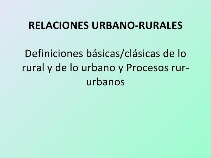 RELACIONES URBANO-RURALES Definiciones básicas/clásicas de lorural y de lo urbano y Procesos rur-               urbanos