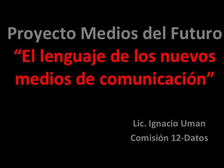 """Proyecto Medios del Futuro """"El lenguaje de los nuevos medios de comunicación"""" Lic. Ignacio Uman Comisión 12-Datos"""