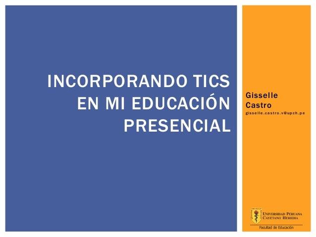 INCORPORANDO TICS                     Gisselle   EN MI EDUCACIÓN   Castro                     gisselle.castro.v@upch.pe   ...