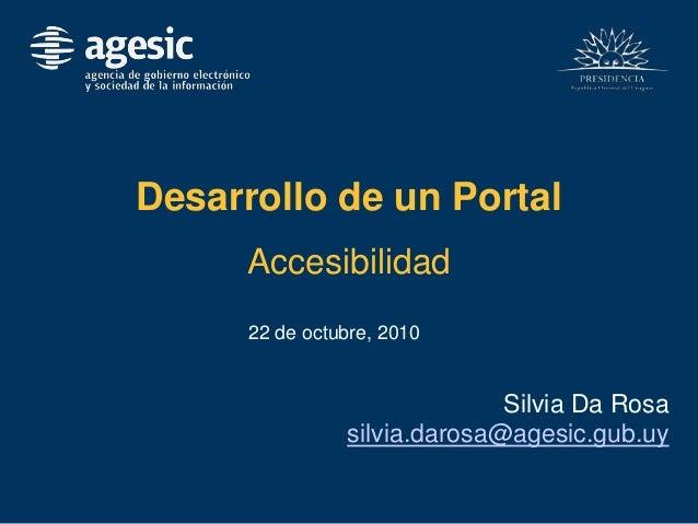 Desarrollo de un Portal Accesibilidad 22 de octubre, 2010 Silvia Da Rosa silvia.darosa@agesic.gub.uy