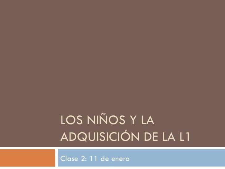 LOS NIÑOS Y LA ADQUISICIÓN DE LA L1 Clase 2: 11 de enero
