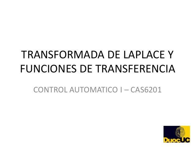TRANSFORMADA DE LAPLACE YFUNCIONES DE TRANSFERENCIA  CONTROL AUTOMATICO I – CAS6201