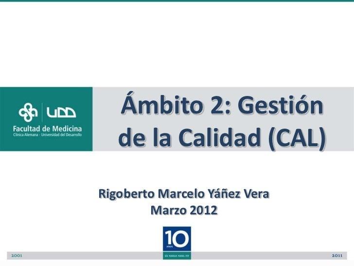 Ámbito 2: Gestión   de la Calidad (CAL)Rigoberto Marcelo Yáñez Vera        Marzo 2012