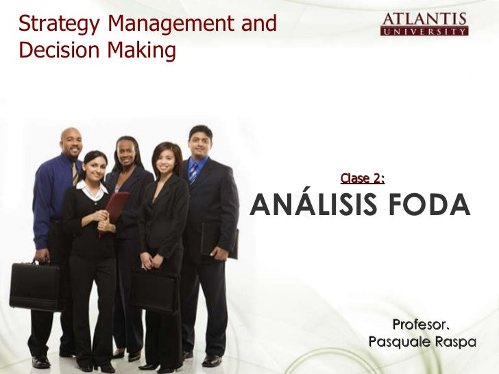 Clase 2:   ANÁLISIS FODA  Strategy Management and Decision Making Profesor.  Pasquale Raspa