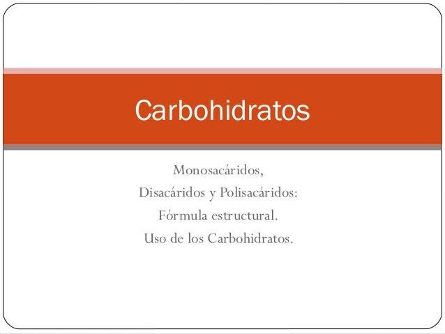 Monosacáridos, Disacáridos y Polisacáridos: Fórmula estructural. Uso de los Carbohidratos. Carbohidratos