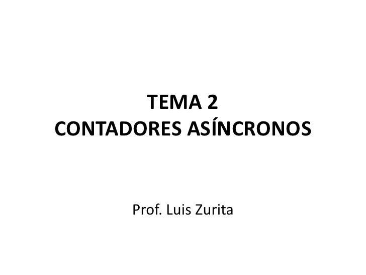 TEMA 2CONTADORES ASÍNCRONOS<br />Prof. Luis Zurita<br />