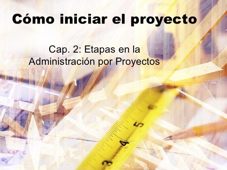 Cómo iniciar el proyecto     Cap. 2: Etapas en la  Administración por Proyectos