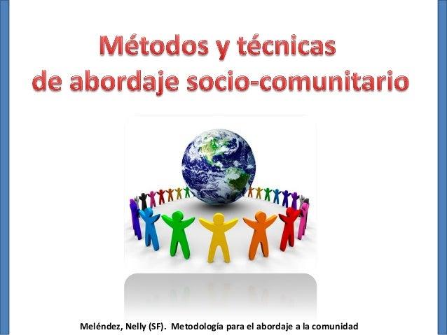 Métodos y técnicas de abordaje socio-comunitario  Meléndez, Nelly (SF). Metodología para el abordaje a la comunidad