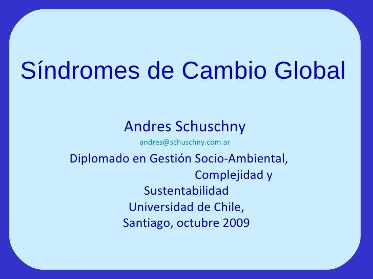 Síndromes de Cambio Global  Andres Schuschny [email_address] Diplomado en Gestión Socio-Ambiental,  Complejidad y Sustenta...