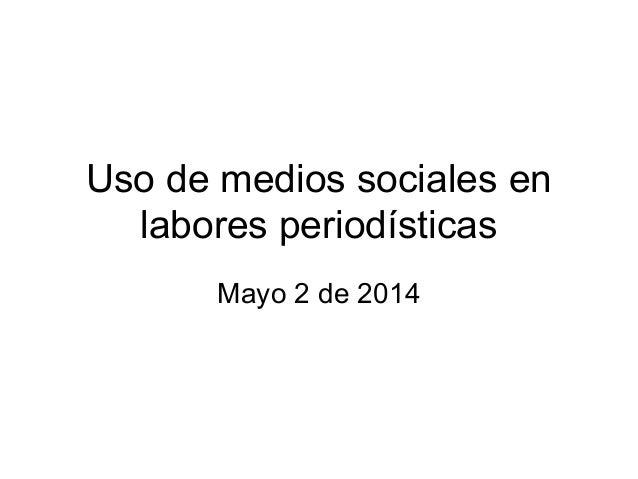 Uso de medios sociales en labores periodísticas Mayo 2 de 2014