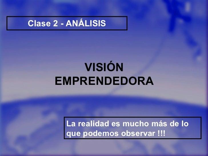 Clase 2 - ANÁLISIS La realidad es mucho más de lo que podemos observar !!! VISIÓN EMPRENDEDORA
