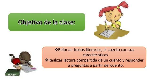 Reforzar textos literarios, el cuento con sus  características.  Realizar lectura compartida de un cuento y responder  a...