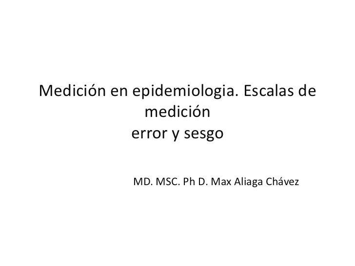 Medición en epidemiologia. Escalas de              medición            error y sesgo            MD. MSC. Ph D. Max Aliaga ...