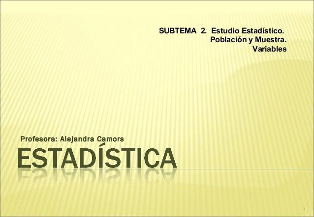 1 Profesora: Alejandra Camors SUBTEMA 2. Estudio Estadístico. Población y Muestra. Variables