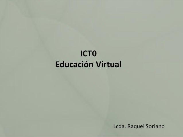 ICT0 Educación Virtual  Lcda. Raquel Soriano