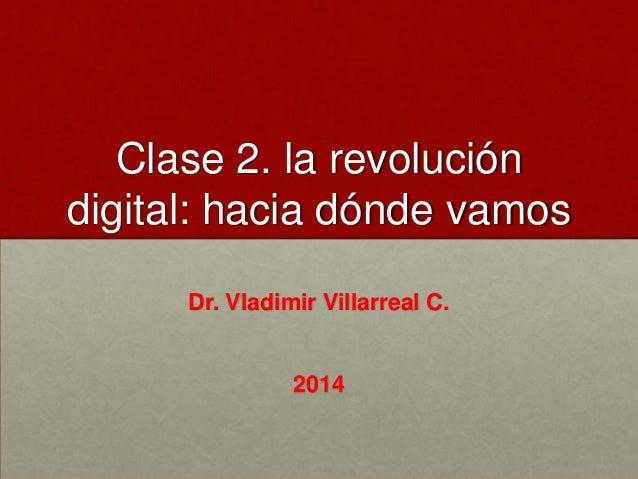 Clase 2. la revolución digital: hacia dónde vamos Dr. Vladimir Villarreal C.  2014