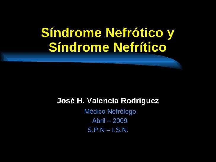 Síndrome Nefrótico y Síndrome Nefrítico José H. Valencia Rodríguez Médico Nefrólogo Abril – 2009 S.P.N – I.S.N.
