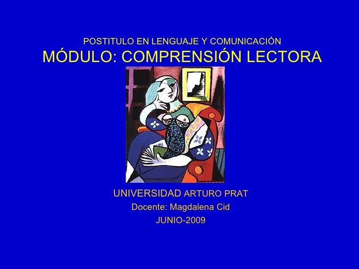 UNIVERSIDAD  ARTURO PRAT Docente: Magdalena Cid JUNIO-2009 POSTITULO EN LENGUAJE Y COMUNICACIÓN MÓDULO: COMPRENSIÓN LECTORA