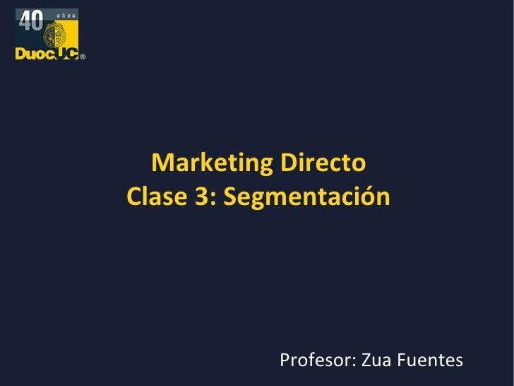 Marketing Directo Clase 3: Segmentación Profesor: Zua Fuentes