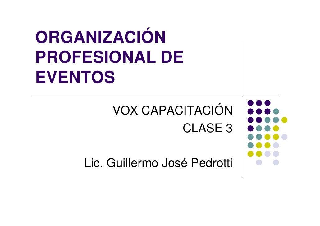 ORGANIZACIÓN PROFESIONAL DE EVENTOS          VOX CAPACITACIÓN                   CLASE 3      Lic. Guillermo José Pedrotti