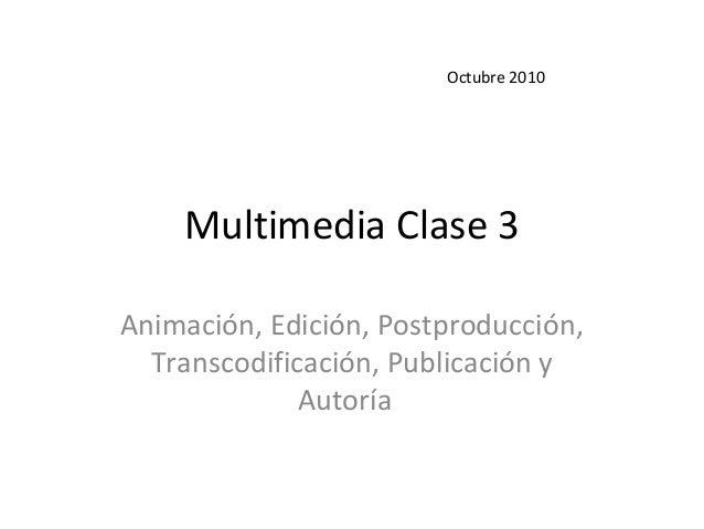 Multimedia Clase 3 Animación, Edición, Postproducción, Transcodificación, Publicación y Autoría Octubre 2010