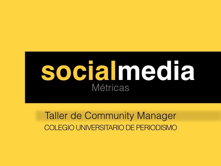 ssocialmedia!Métricas Taller de Community Manager COLEGIO UNIVERSITARIO DE PERIODISMO