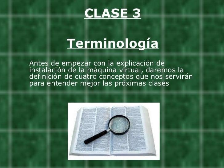 CLASE 3 Terminología <ul><li>Antes de empezar con la explicación de instalación de la máquina virtual, daremos la definici...