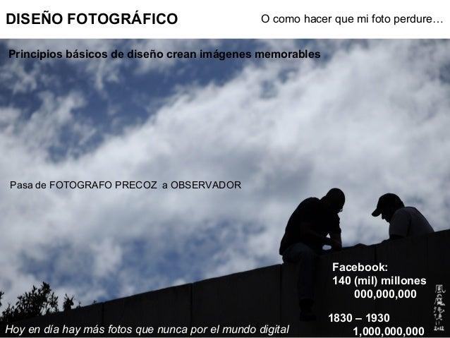 DISEÑO FOTOGRÁFICO O como hacer que mi foto perdure… Pasa de FOTOGRAFO PRECOZ a OBSERVADOR Principios básicos de diseño cr...