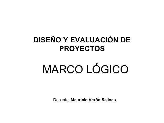 DISEÑO Y EVALUACIÓN DE PROYECTOS  MARCO LÓGICO Docente: Mauricio Verón Salinas