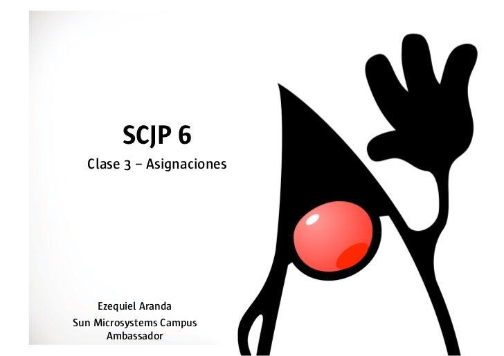 SCJP 6  Clase 3 – Asignaciones    Ezequiel ArandaSun Microsystems Campus      Ambassador