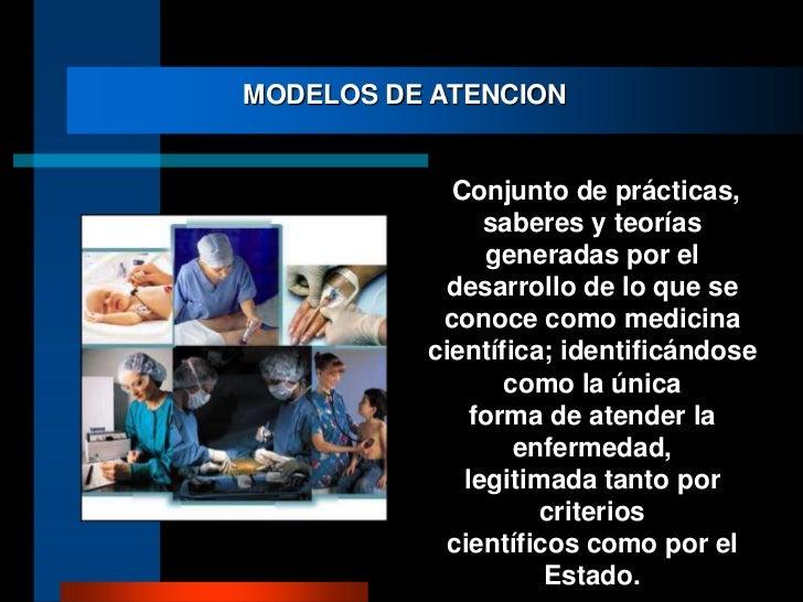 MODELOS DE ATENCION<br /> Conjunto de prácticas, saberes y teorías generadas por el desarrollo de lo que se conoce como me...