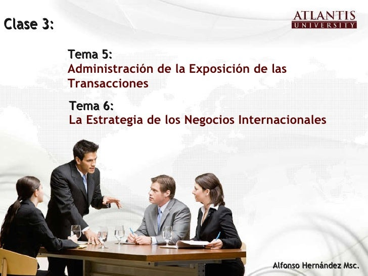 Tema 6: La Estrategia de los Negocios Internacionales Alfonso Hernández Msc. Tema 5: Administración de la Exposición de la...