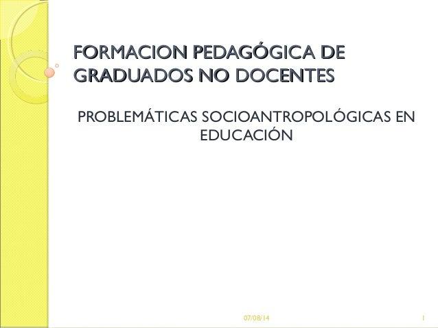 FORMACION PEDAGÓGICA DEFORMACION PEDAGÓGICA DE GRADUADOS NO DOCENTESGRADUADOS NO DOCENTES PROBLEMÁTICAS SOCIOANTROPOLÓGICA...