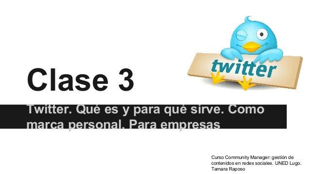 Clase 3 Twitter. Qué es y para qué sirve. Como marca personal. Para empresas Curso Community Manager: gestión de contenido...