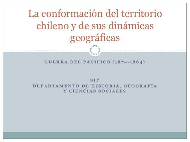 La conformación del territorio  chileno y de sus dinámicas  geográficas  GUERRA DEL PACÍFICO ( 1879 - 1884)  SIP  DEPARTAM...