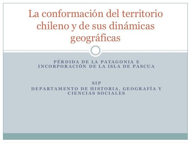 La conformación del territorio  chileno y de sus dinámicas  geográficas  PÉRDIDA DE LA PATAGONIA E  INCORPORACIÓN DE LA IS...