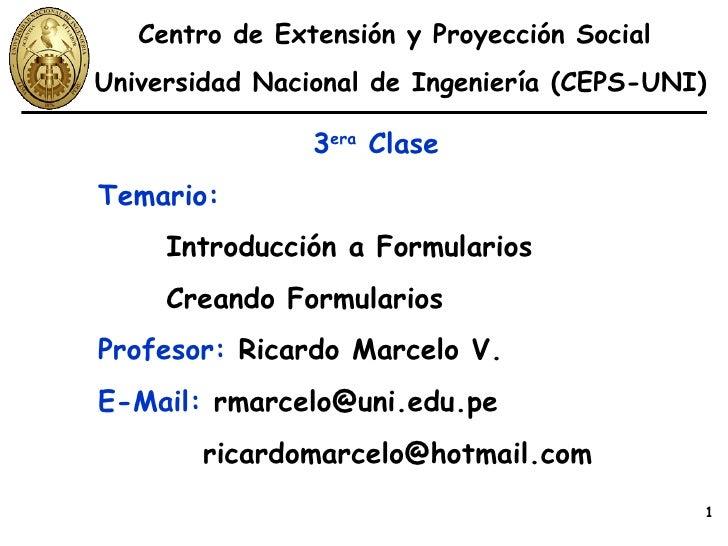 3 era  Clase Temario:   Introducción a Formularios Creando Formularios Profesor:  Ricardo Marcelo V. E-Mail:  rmarcelo@uni...