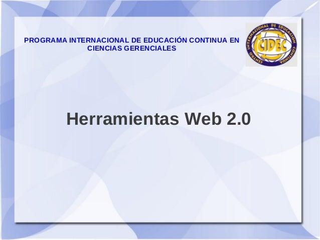 PROGRAMA INTERNACIONAL DE EDUCACIÓN CONTINUA EN             CIENCIAS GERENCIALES         Herramientas Web 2.0