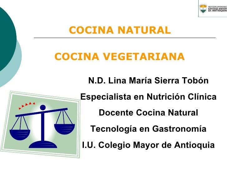 COCINA VEGETARIANA N.D. Lina María Sierra Tobón Especialista en Nutrición Clínica Docente Cocina Natural Tecnología en Gas...