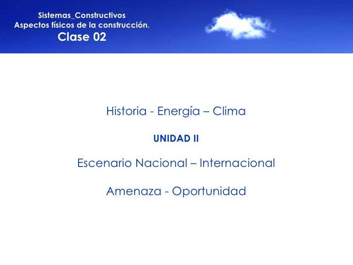 Sistemas_Constructivos Aspectos físicos de la construcción. Clase 02 Historia - Energía – Clima UNIDAD II Escenario Nacion...